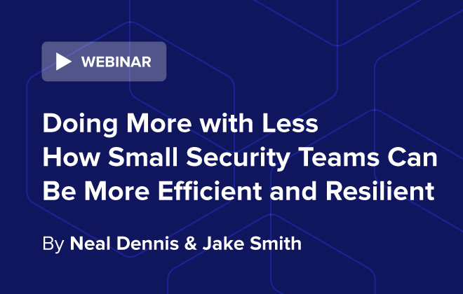 Doing More with Less: How Small Security Teams Can be More Efficient & Resilient
