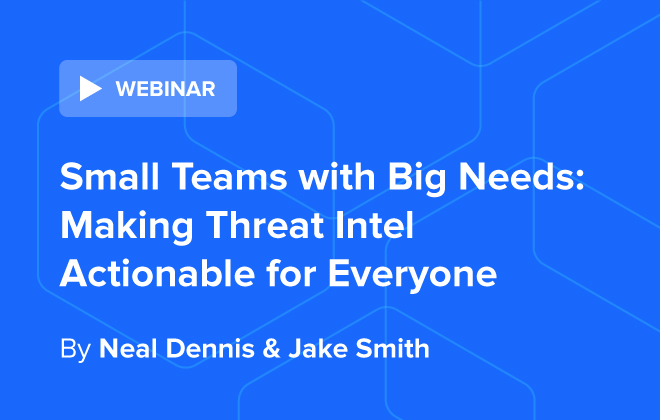 [WEBINAR 9/30] Small Teams with Big Needs: Making Threat Intel Actionable for Everyone